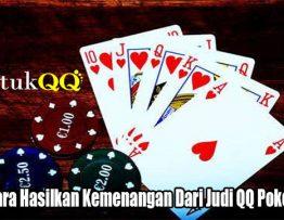 Inilah Cara Hasilkan Kemenangan Dari Judi QQ Poker Online