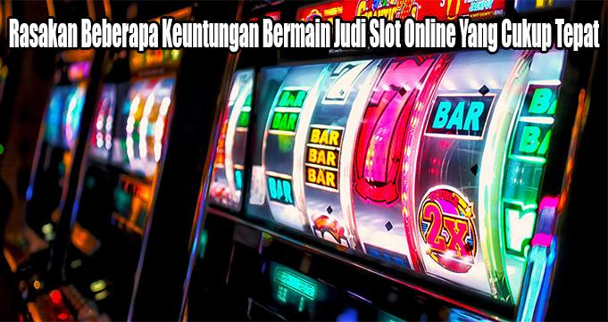 Rasakan Beberapa Keuntungan Bermain Judi Slot Online Yang Cukup Tepat