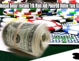 Pelajarilah Dengan Benar Tentang Trik Main Judi PokerQQ Online Yang Baik dan Benar